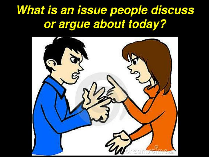 What is an issue people discuss or argue about today?