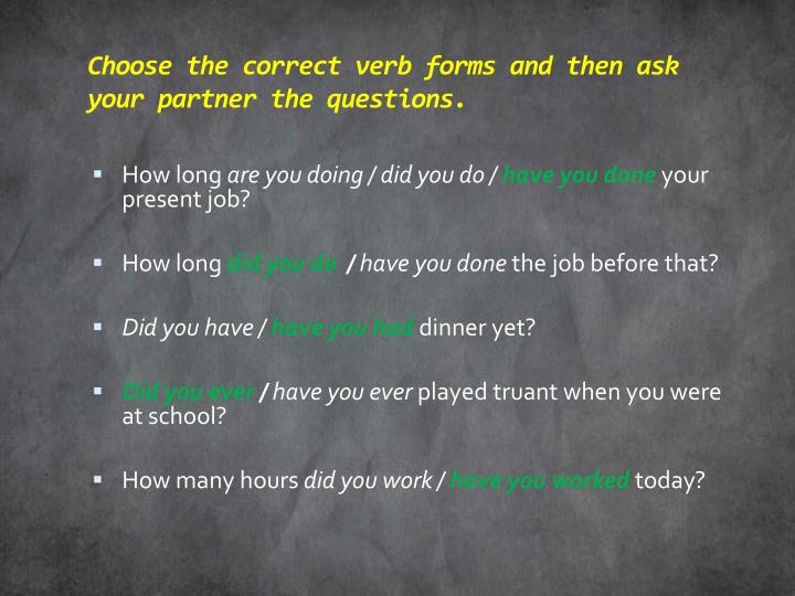 Choose the correct verb forms and then ask your partner the questions.