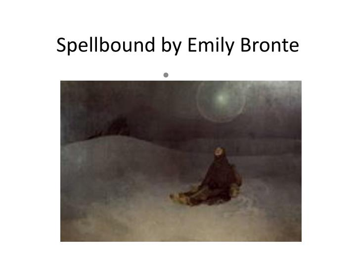 spellbound emily bronte essay Emily brontë was born on july 30th, 1818, the 5th child of the reverend patrick brontë, a stern evangelical curate, and his wife maria when emily.