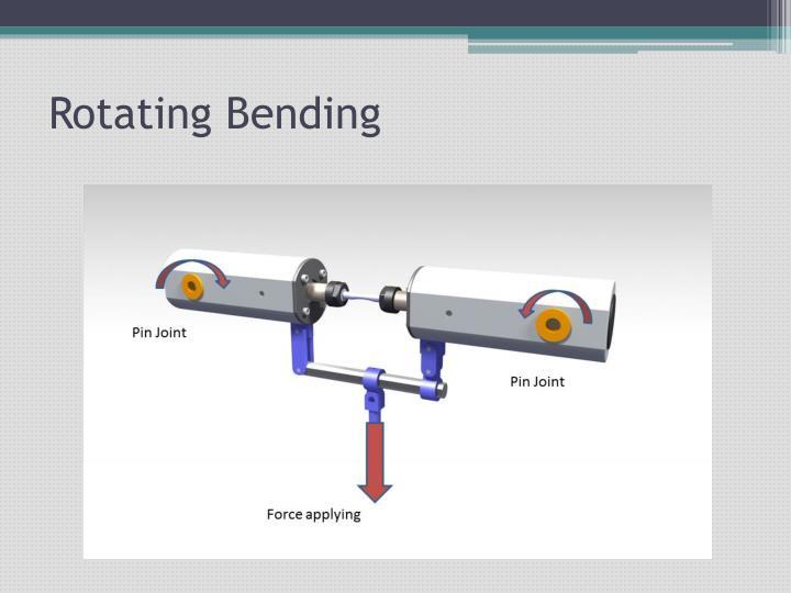 Rotating Bending