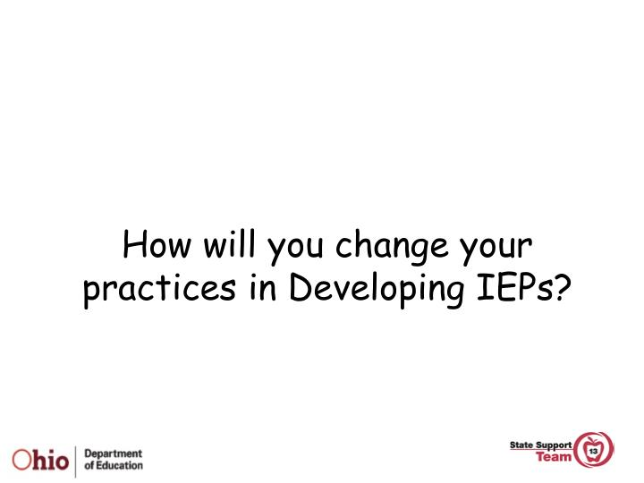How will you change your practices in Developing IEPs?