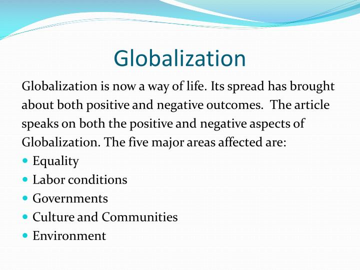what are the positive and negative effects of globalization? essay Globalists believe globalization has positive effects on economic growth and the quality of life of citizenry in the countries that engage in free global trade anti-globalists believe globalization can cause economic and environmental damage to a country and may have the more benefits for those.