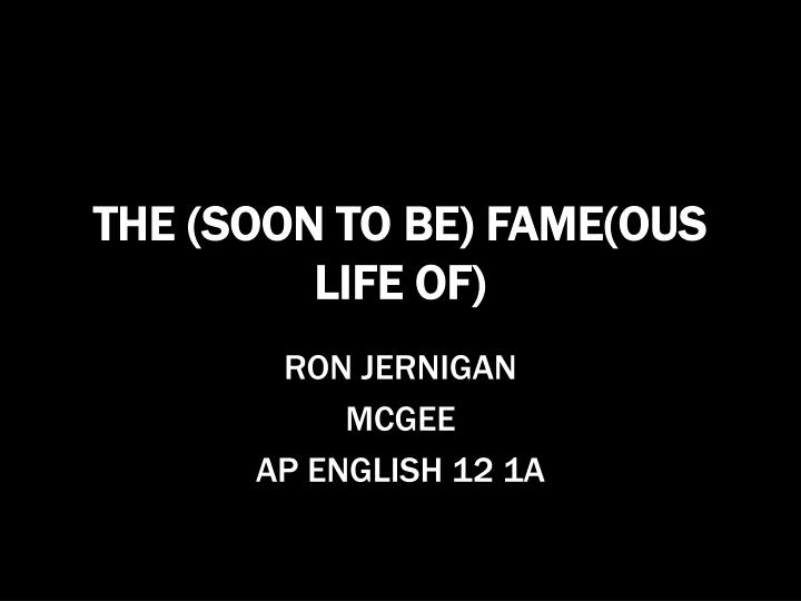 the soon to be fame ous life of