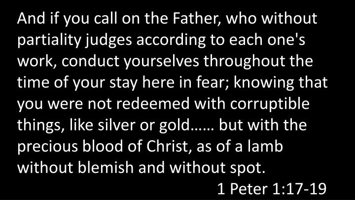 And if you call on the Father, who without partiality judges according to each one's  work, conduct yourselves throughout the  time of your stay here in fear; knowing that you were not redeemed with corruptible things, like silver or gold…… but with the precious blood of Christ, as of a lamb   without blemish and without spot. 1 Peter 1:17-19