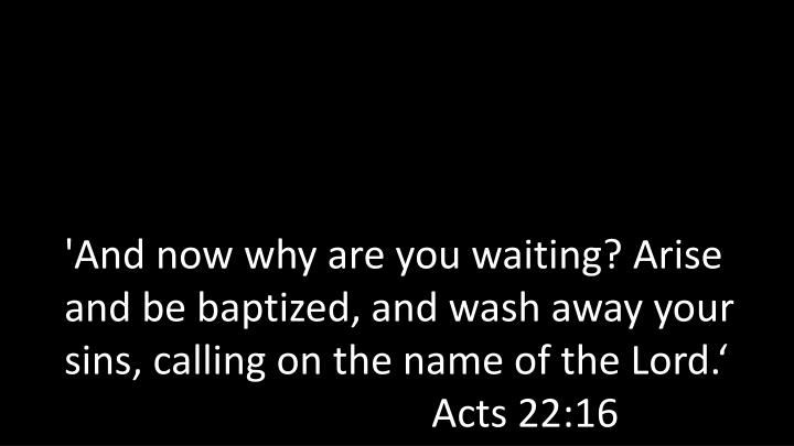 'And now why are you waiting? Arise and be baptized, and wash away your sins, calling on the name of the Lord.'Acts 22:16