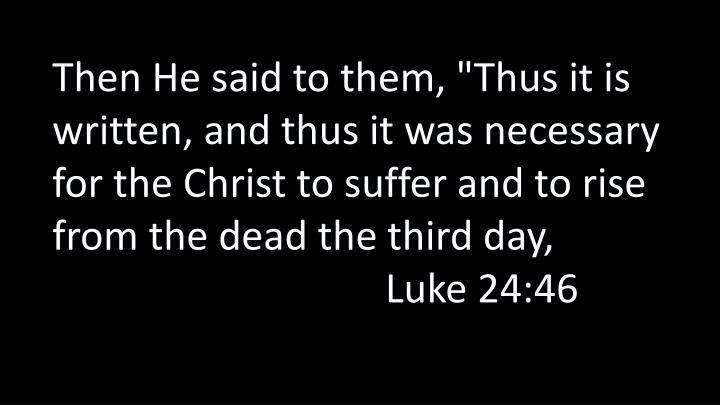 """Then He said to them, """"Thus it is written, and thus it was necessary for the Christ to suffer and to rise from the dead the third day, Luke 24:46"""