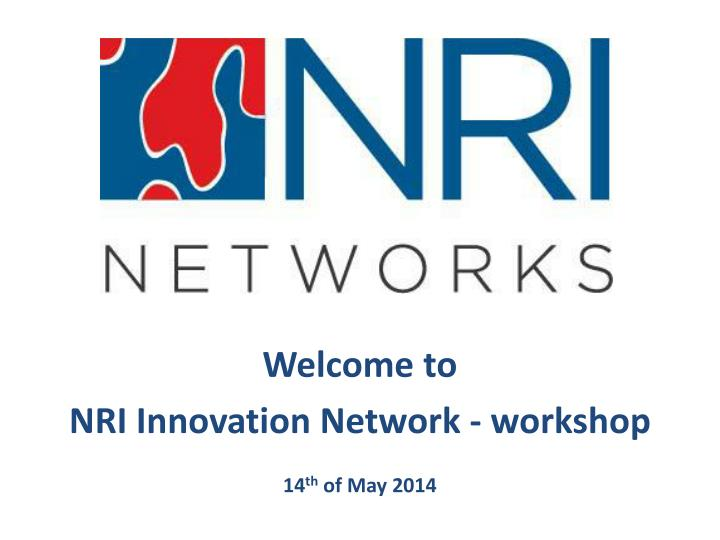 Welcome to nri innovation network workshop 14 th of may 2014