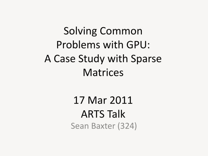 solving common problems with gpu a case study with sparse matrices 17 mar 2011 arts talk