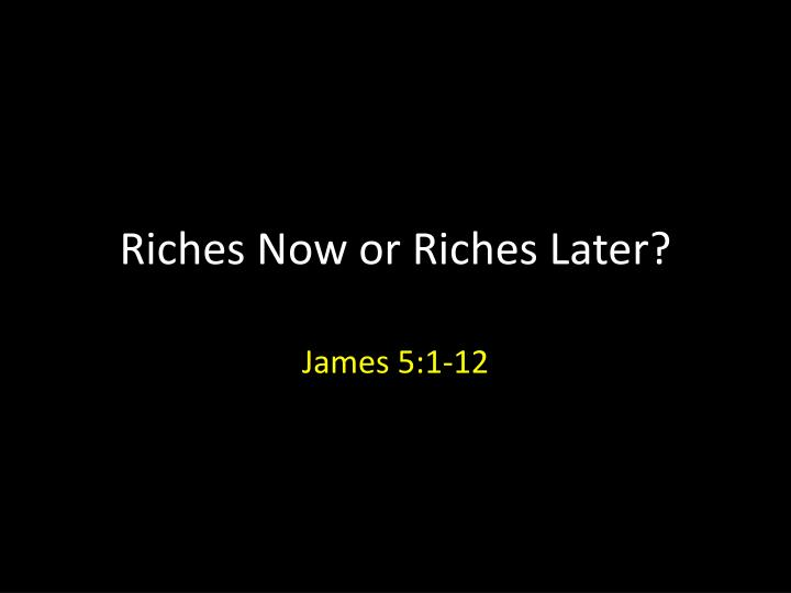 riches now or riches later n.