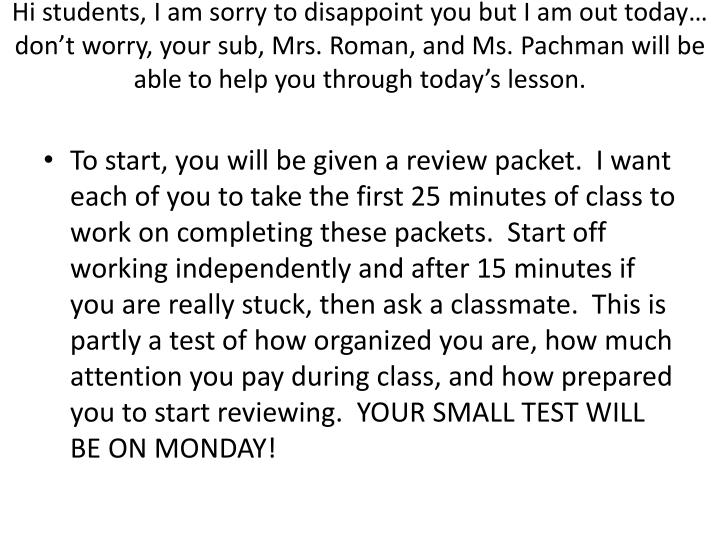 Hi students, I am sorry to disappoint you but I am out today… don't worry, your sub, Mrs. Roman,...