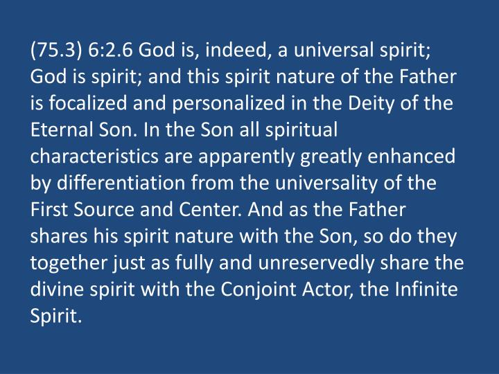 (75.3) 6:2.6 God is, indeed, a universal spirit; God is spirit; and this spirit nature of the Father is focalized and personalized in the Deity of the Eternal Son. In the Son all spiritual characteristics are apparently greatly enhanced by differentiation from the universality of the First Source and Center. And as the Father shares his spirit nature with the Son, so do they together just as fully and unreservedly share the divine spirit with the Conjoint Actor, the Infinite Spirit.