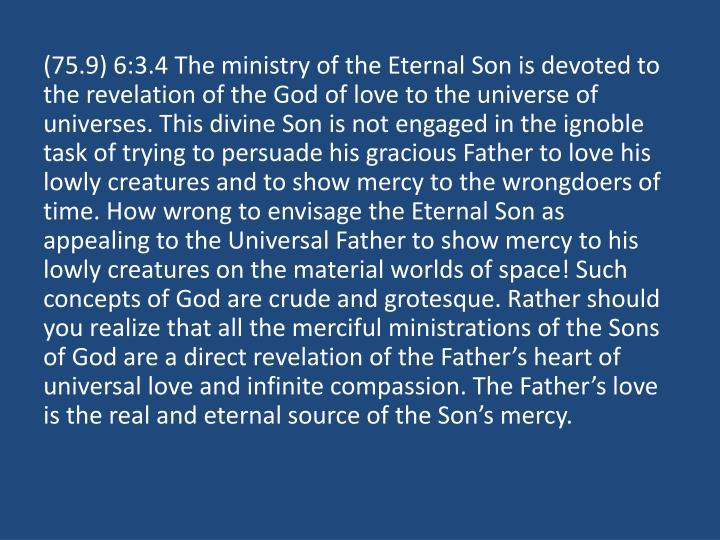 (75.9) 6:3.4 The ministry of the Eternal Son is devoted to the revelation of the God of love to the universe of universes. This divine Son is not engaged in the ignoble task of trying to persuade his gracious Father to love his lowly creatures and to show mercy to the wrongdoers of time. How wrong to envisage the Eternal Son as appealing to the Universal Father to show mercy to his lowly creatures on the material worlds of space! Such concepts of God are crude and grotesque. Rather should you realize that all the merciful ministrations of the Sons of God are a direct revelation of the Father's heart of universal love and infinite compassion. The Father's love is the real and eternal source of the Son's mercy.