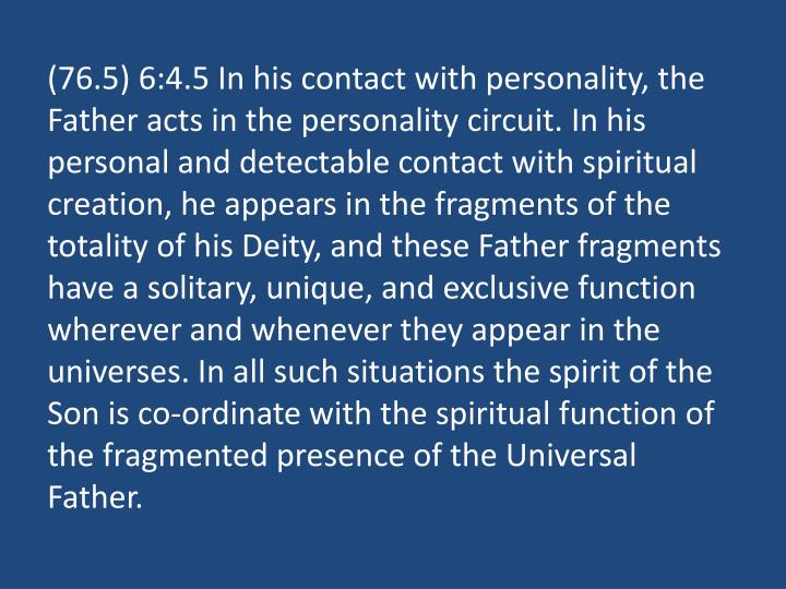 (76.5) 6:4.5 In his contact with personality, the Father acts in the personality circuit. In his personal and detectable contact with spiritual creation, he appears in the fragments of the totality of his Deity, and these Father fragments have a solitary, unique, and exclusive function wherever and whenever they appear in the universes. In all such situations the spirit of the Son is co-ordinate with the spiritual function of the fragmented presence of the Universal Father.