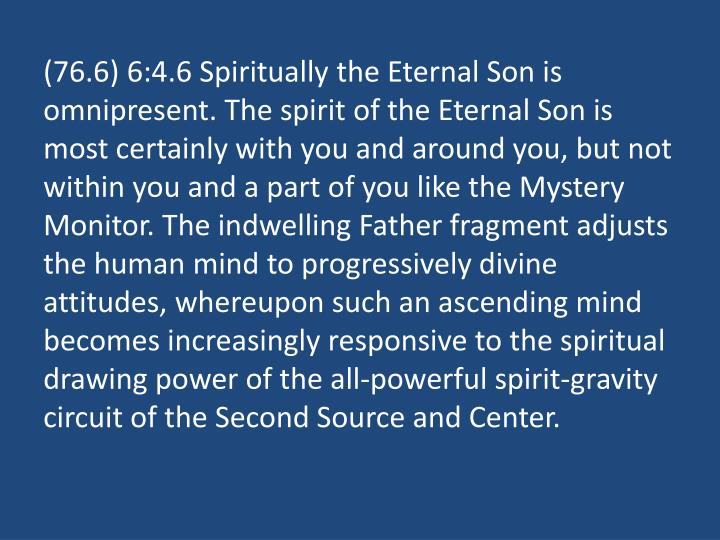 (76.6) 6:4.6 Spiritually the Eternal Son is omnipresent. The spirit of the Eternal Son is most certainly with you and around you, but not within you and a part of you like the Mystery Monitor. The indwelling Father fragment adjusts the human mind to progressively divine attitudes, whereupon such an ascending mind becomes increasingly responsive to the spiritual drawing power of the all-powerful spirit-gravity circuit of the Second Source and Center.