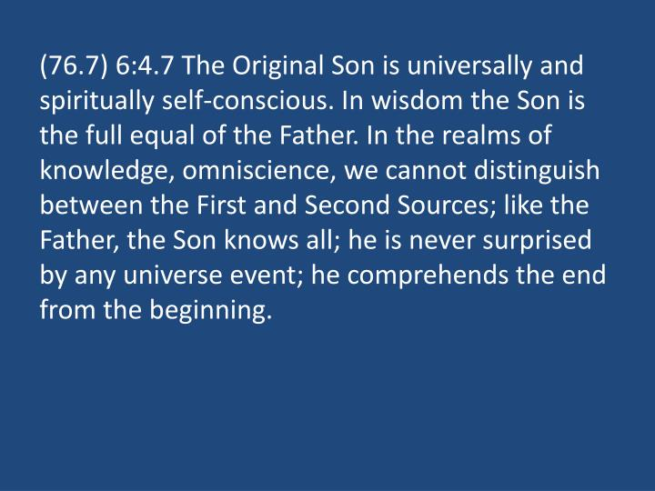 (76.7) 6:4.7 The Original Son is universally and spiritually self-conscious. In wisdom the Son is the full equal of the Father. In the realms of knowledge, omniscience, we cannot distinguish between the First and Second Sources; like the Father, the Son knows all; he is never surprised by any universe event; he comprehends the end from the beginning.