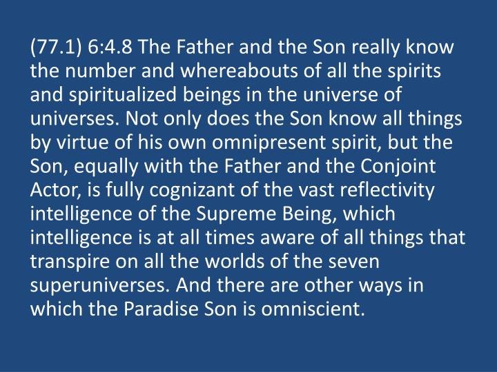 (77.1) 6:4.8 The Father and the Son really know the number and whereabouts of all the spirits and spiritualized beings in the universe of universes. Not only does the Son know all things by virtue of his own omnipresent spirit, but the Son, equally with the Father and the Conjoint Actor, is fully cognizant of the vast reflectivity intelligence of the Supreme Being, which intelligence is at all times aware of all things that transpire on all the worlds of the seven superuniverses. And there are other ways in which the Paradise Son is omniscient.