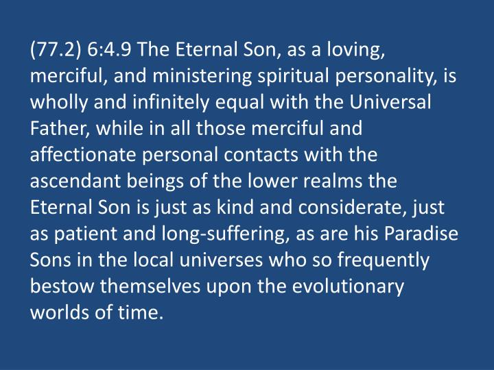 (77.2) 6:4.9 The Eternal Son, as a loving, merciful, and ministering spiritual personality, is wholly and infinitely equal with the Universal Father, while in all those merciful and affectionate personal contacts with the ascendant beings of the lower realms the Eternal Son is just as kind and considerate, just as patient and long-suffering, as are his Paradise Sons in the local universes who so frequently bestow themselves upon the evolutionary worlds of time.