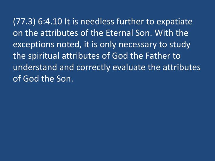 (77.3) 6:4.10 It is needless further to expatiate on the attributes of the Eternal Son. With the exceptions noted, it is only necessary to study the spiritual attributes of God the Father to understand and correctly evaluate the attributes of God the Son.