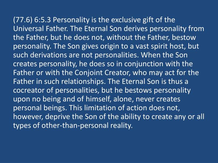 (77.6) 6:5.3 Personality is the exclusive gift of the Universal Father. The Eternal Son derives personality from the Father, but he does not, without the Father, bestow personality. The Son gives origin to a vast spirit host, but such derivations are not personalities. When the Son creates personality, he does so in conjunction with the Father or with the Conjoint Creator, who may act for the Father in such relationships. The Eternal Son is thus a cocreator of personalities, but he bestows personality upon no being and of himself, alone, never creates personal beings. This limitation of action does not, however, deprive the Son of the ability to create any or all types of other-than-personal reality.