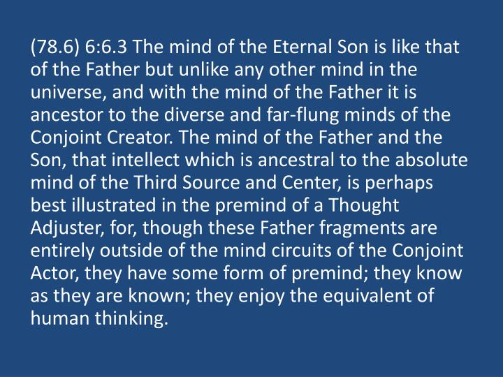 (78.6) 6:6.3 The mind of the Eternal Son is like that of the Father but unlike any other mind in the universe, and with the mind of the Father it is ancestor to the diverse and far-flung minds of the Conjoint Creator. The mind of the Father and the Son, that intellect which is ancestral to the absolute mind of the Third Source and Center, is perhaps best illustrated in the premind of a Thought Adjuster, for, though these Father fragments are entirely outside of the mind circuits of the Conjoint Actor, they have some form of premind; they know as they are known; they enjoy the equivalent of human thinking.