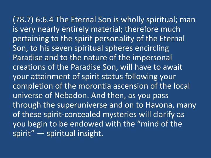 """(78.7) 6:6.4 The Eternal Son is wholly spiritual; man is very nearly entirely material; therefore much pertaining to the spirit personality of the Eternal Son, to his seven spiritual spheres encircling Paradise and to the nature of the impersonal creations of the Paradise Son, will have to await your attainment of spirit status following your completion of the morontia ascension of the local universe of Nebadon. And then, as you pass through the superuniverse and on to Havona, many of these spirit-concealed mysteries will clarify as you begin to be endowed with the """"mind of the spirit"""" — spiritual insight."""