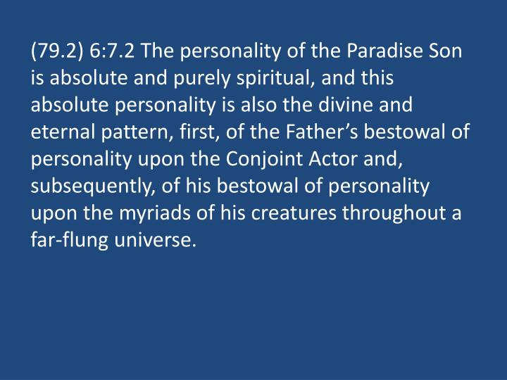 (79.2) 6:7.2 The personality of the Paradise Son is absolute and purely spiritual, and this absolute personality is also the divine and eternal pattern, first, of the Father's bestowal of personality upon the Conjoint Actor and, subsequently, of his bestowal of personality upon the myriads of his creatures throughout a far-flung universe.