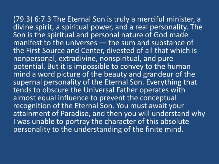 (79.3) 6:7.3 The Eternal Son is truly a merciful minister, a divine spirit, a spiritual power, and a real personality. The Son is the spiritual and personal nature of God made manifest to the universes — the sum and substance of the First Source and Center, divested of all that which is nonpersonal, extradivine, nonspiritual, and pure potential. But it is impossible to convey to the human mind a word picture of the beauty and grandeur of the supernal personality of the Eternal Son. Everything that tends to obscure the Universal Father operates with almost equal influence to prevent the conceptual recognition of the Eternal Son. You must await your attainment of Paradise, and then you will understand why I was unable to portray the character of this absolute personality to the understanding of the finite mind.