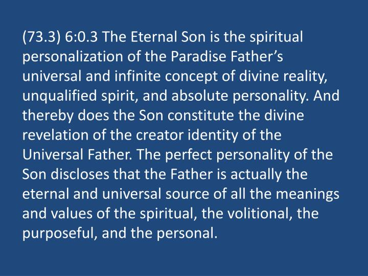 (73.3) 6:0.3 The Eternal Son is the spiritual personalization of the Paradise Father's universal and infinite concept of divine reality, unqualified spirit, and absolute personality. And thereby does the Son constitute the divine revelation of the creator identity of the Universal Father. The perfect personality of the Son discloses that the Father is actually the eternal and universal source of all the meanings and values of the spiritual, the volitional, the purposeful, and the personal.