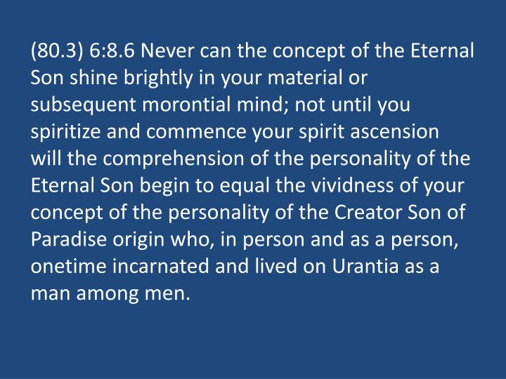 (80.3) 6:8.6 Never can the concept of the Eternal Son shine brightly in your material or subsequent morontial mind; not until you spiritize and commence your spirit ascension will the comprehension of the personality of the Eternal Son begin to equal the vividness of your concept of the personality of the Creator Son of Paradise origin who, in person and as a person, onetime incarnated and lived on Urantia as a man among men.
