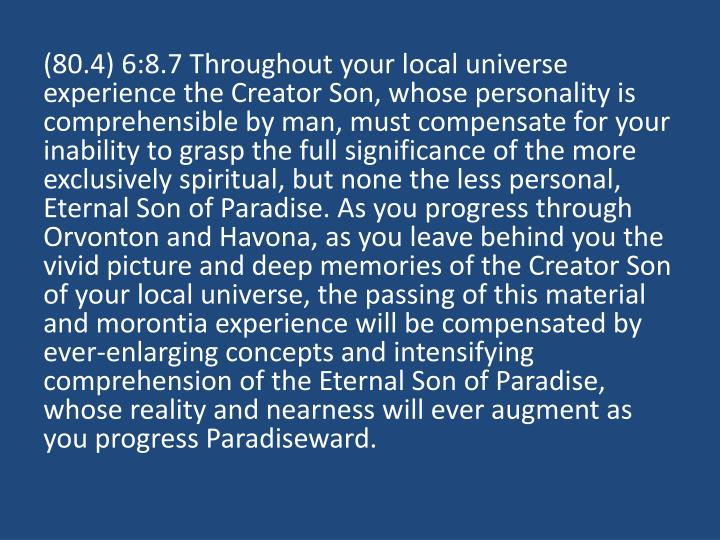 (80.4) 6:8.7 Throughout your local universe experience the Creator Son, whose personality is comprehensible by man, must compensate for your inability to grasp the full significance of the more exclusively spiritual, but none the less personal, Eternal Son of Paradise. As you progress through Orvonton and Havona, as you leave behind you the vivid picture and deep memories of the Creator Son of your local universe, the passing of this material and morontia experience will be compensated by ever-enlarging concepts and intensifying comprehension of the Eternal Son of Paradise, whose reality and nearness will ever augment as you progress Paradiseward.