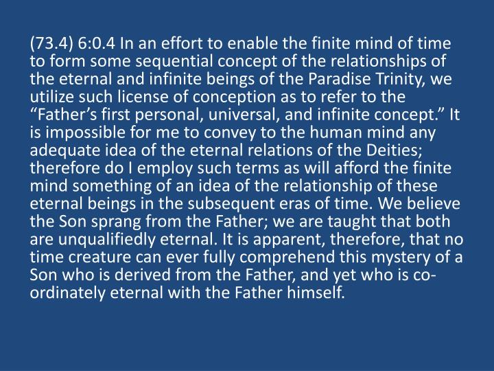 """(73.4) 6:0.4 In an effort to enable the finite mind of time to form some sequential concept of the relationships of the eternal and infinite beings of the Paradise Trinity, we utilize such license of conception as to refer to the """"Father's first personal, universal, and infinite concept."""" It is impossible for me to convey to the human mind any adequate idea of the eternal relations of the Deities; therefore do I employ such terms as will afford the finite mind something of an idea of the relationship of these eternal beings in the subsequent eras of time. We believe the Son sprang from the Father; we are taught that both are unqualifiedly eternal. It is apparent, therefore, that no time creature can ever fully comprehend this mystery of a Son who is derived from the Father, and yet who is co-ordinately eternal with the Father himself."""