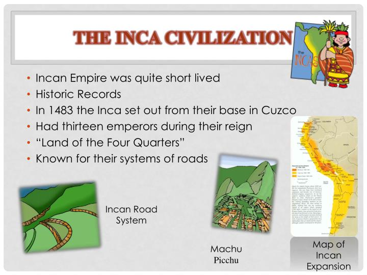 PPT - THE INCA CIVILIZATION PowerPoint Presentation, free ... Historical Maps Of Inca Empire on map of rapa iti, map of chavin empire, map of umayyad caliphate empire, aztec empire, map of mali empire, map of the moche empire, map of toltec empire, map of khmer empire, map of alexander the greats empire, map of danish empire, map of mayan empire, map of north german confederation, map of hindu empire, map of cuzco, map of siege of vienna, map of tenochtitlan, map of celtic empire, map of mesopotamia, map of south america, map of italian empire,