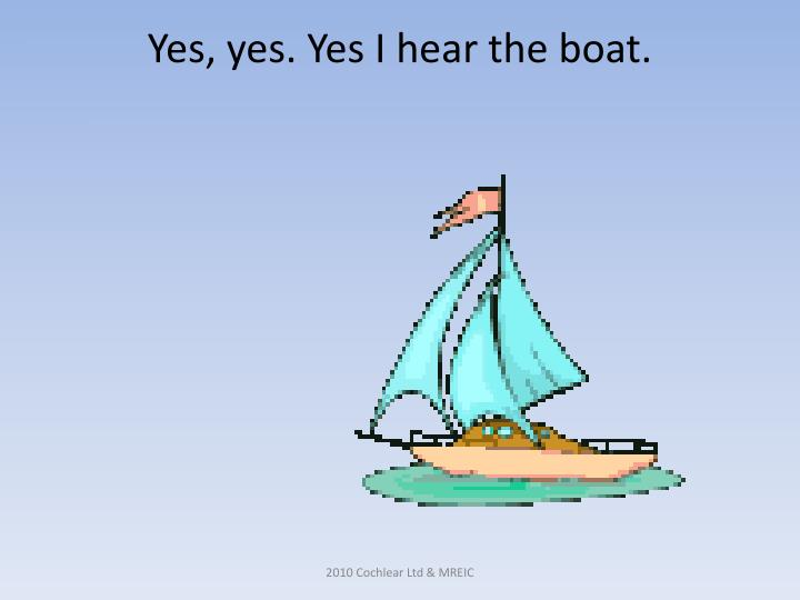 Yes, yes. Yes I hear the boat.