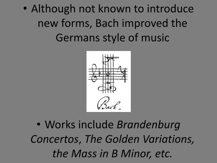 Although not known to introduce new forms, Bach improved the Germans style of music