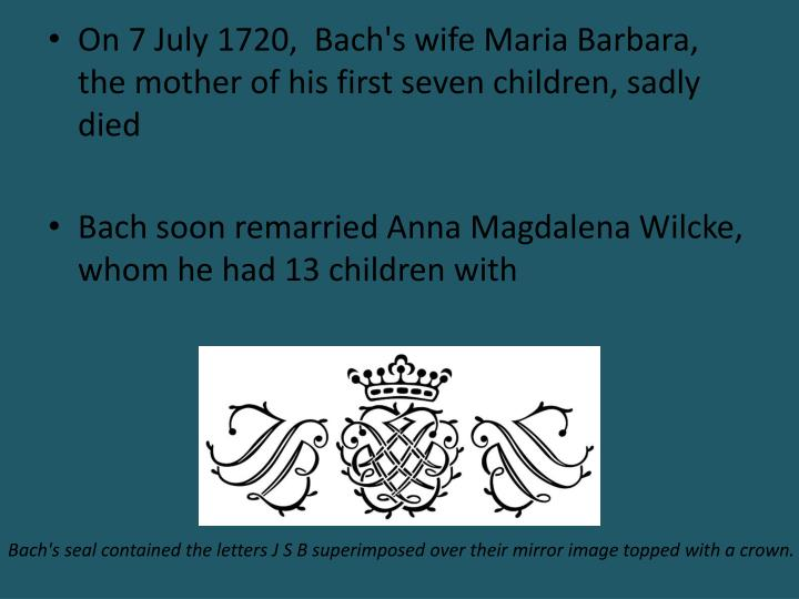 On 7 July 1720,  Bach's wife Maria Barbara, the mother of his first seven children, sadly died