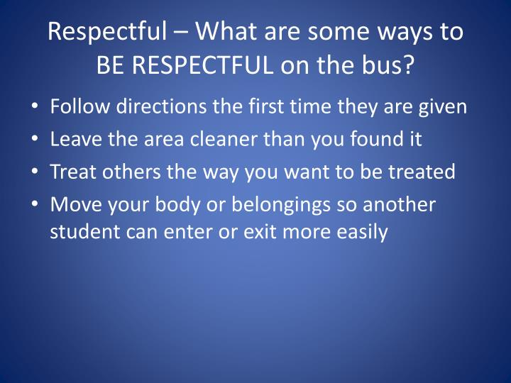 Respectful – What are some ways to BE RESPECTFUL on the bus?