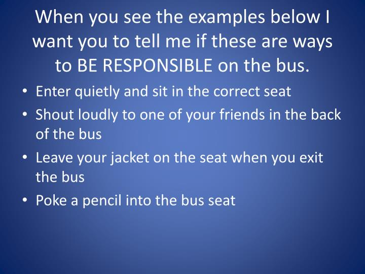 When you see the examples below I want you to tell me if these are ways to BE RESPONSIBLE on the bus.