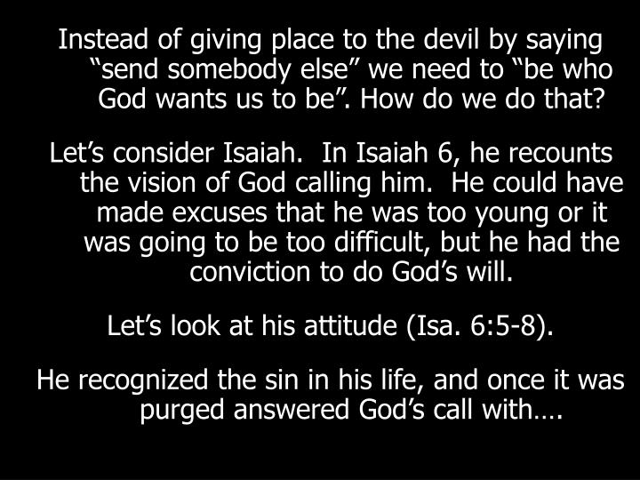 "Instead of giving place to the devil by saying ""send somebody else"" we need to ""be who God wants us to be"". How do we do that?"