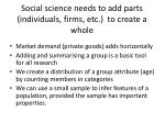 social science needs to add parts individuals firms etc to create a whole