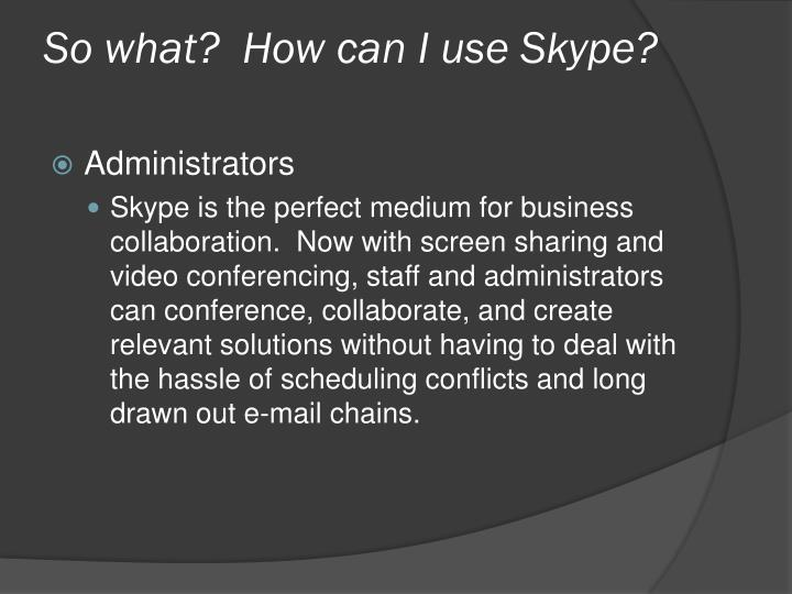 So what?  How can I use Skype?