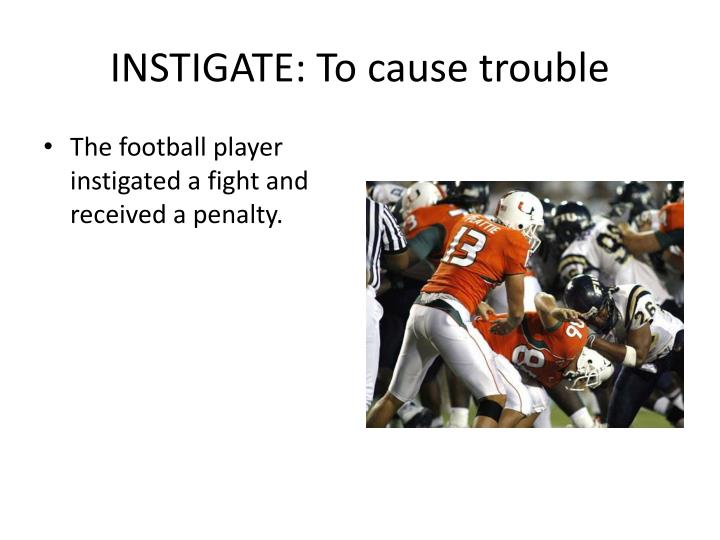 INSTIGATE: To cause trouble