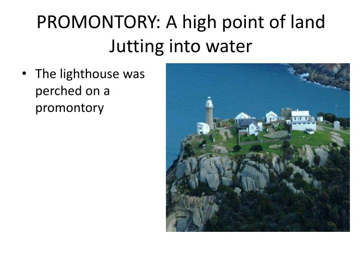 PROMONTORY: A high point of land Jutting into water