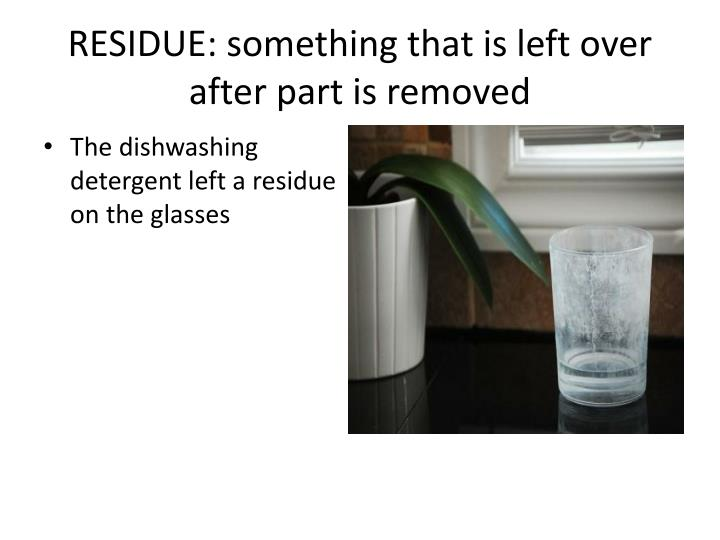 RESIDUE: something that is left over after part is removed