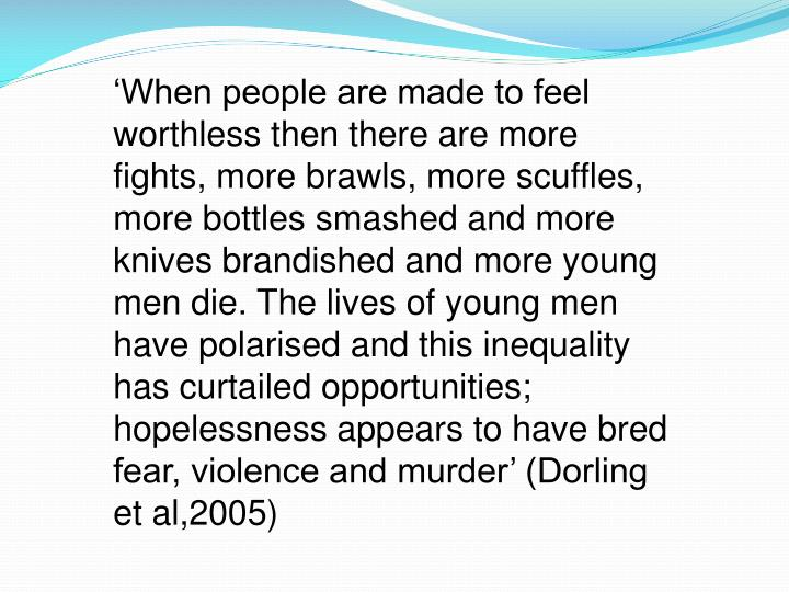 'When people are made to feel worthless then there are more fights, more brawls, more scuffles, more bottles smashed and more knives brandished and more young men die. The lives of young men have polarised and this inequality has curtailed opportunities; hopelessness appears to have bred fear, violence and murder' (Dorling et al,2005)