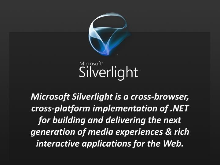 Microsoft Silverlight is a cross-browser, cross-platform implementation of .NET for building and delivering the next generation of media experiences & rich interactive applications for the Web.