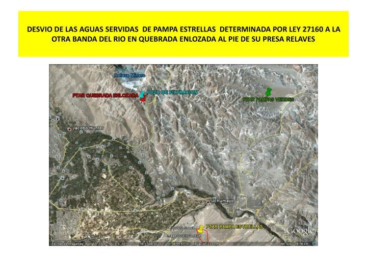 DESVIO DE LAS AGUAS SERVIDAS  DE PAMPA ESTRELLAS  DETERMINADA POR LEY 27160 A LA OTRA BANDA DEL RIO EN QUEBRADA ENLOZADA AL PIE DE SU PRESA RELAVES