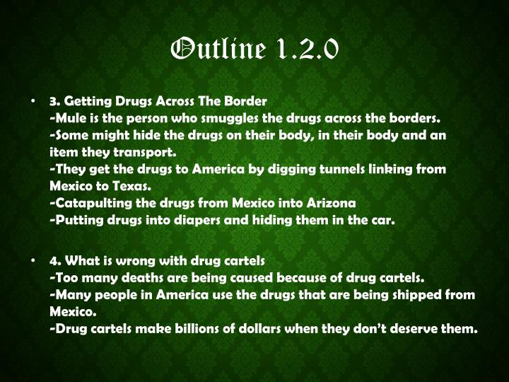 mexican drug war outline Drug trafficking has become an increasingly growing problem in the world today illegal drug trade is a worldwide black market consisting of production, distribution, packaging, and sale of illegal substances although today's war on drugs is a modern phenomenon, drug problems have been a common .
