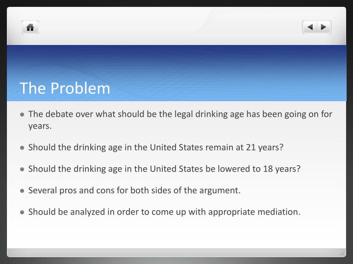 the debate over the legal age of drinking in the united states The drinking age should not be lowered essay 1006 words | 5 pages minimum legal drinking age choose responsibility, a group founded by john mccardell, proposes that upon completion of a 40 hour course to educate young people about alcohol, 18, 19, and 20 year old people should be licensed to drink.