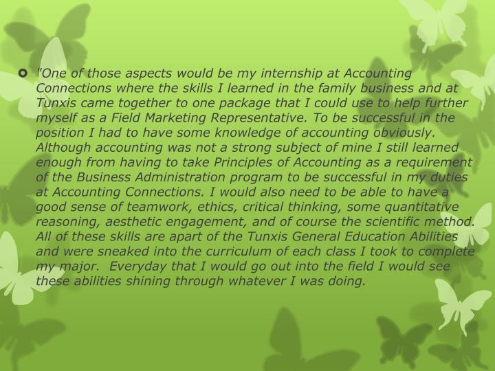 """""""One of those aspects would be my internship at Accounting Connections where the skills I learned in the family business and at Tunxis came together to one package that I could use to help further myself as a Field Marketing Representative. To be successful in the position I had to have some knowledge of accounting obviously. Although accounting was not a strong subject of mine I still learned enough from having to take Principles of Accounting as a requirement of the Business Administration program to be successful in my duties at Accounting Connections. I would also need to be able to have a good sense of teamwork, ethics, critical thinking, some quantitative reasoning, aesthetic engagement, and of course the scientific method. All of these skills are apart of the Tunxis General Education Abilities and were sneaked into the curriculum of each class I took to complete my major. Everyday that I would go out into the field I would see these abilities shining through whatever I was doing."""