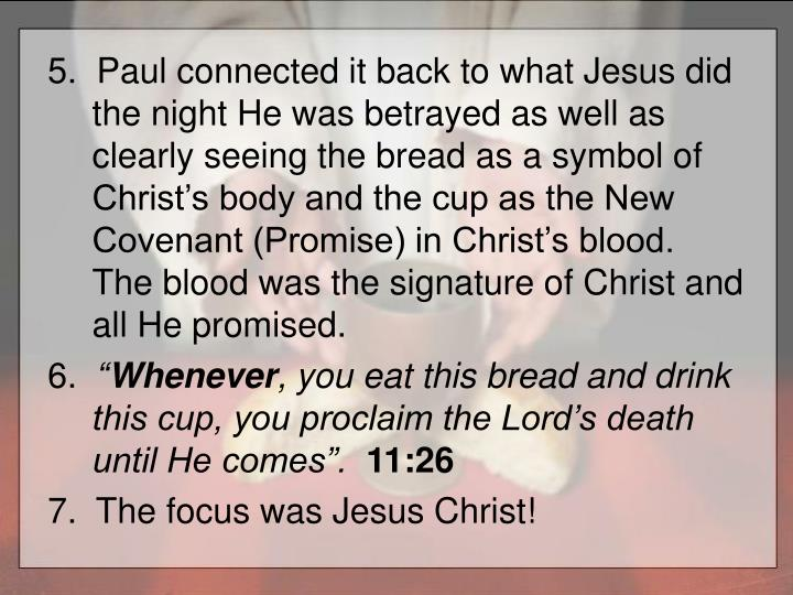 5.  Paul connected it back to what Jesus did the night He was betrayed as well as clearly seeing the bread as a symbol of Christ's body and the cup as the New Covenant (Promise) in Christ's blood.  The blood was the signature of Christ and all He promised.